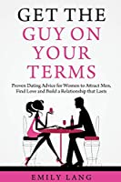 Get the Guy On Your Terms: Proven Dating Advice for Women to Attract Men, Find Love and Build a Relationship that Lasts