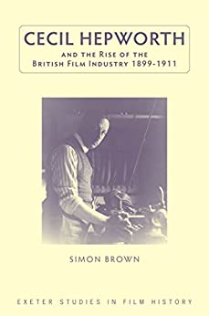 Cecil Hepworth and the Rise of the British Film Industry 1899-1911 (Exeter Studies in Film History) by [Brown, Simon]