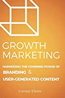 Growth Marketing: Harnessing the Combined Power of Branding and User-Generated Content