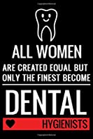 All Women Are Created Equal But Only The Finest Become Dental Hygienists: Funny Dental Hygienist Lined Journal Gifts. This Dental Hygienist Lined Journal notebook gift for dental hygienist tools lover friends interested in dental health & dental hygiene.