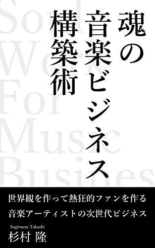 魂の音楽ビジネス構築術: 世界観を作って熱狂的ファンを作る音楽アーティストの次世代ビジネス