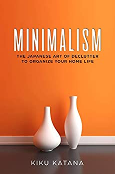 Minimalism: The Japanese Art of Declutter to Organize Your Home Life (Minimalist Organizing and Decluttering) by [Katana, Kiku]