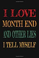 I Love Month End And Other Lies I Tell Myself: Funny Accountant Gag Gift, Funny Accounting Coworker Gift, Bookkeeper Office Gift (Lined Notebook)