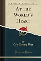At the World's Heart (Classic Reprint)