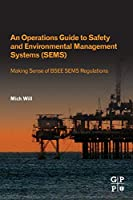 An Operations Guide to Safety and Environmental Management Systems (SEMS): Making Sense of BSEE SEMS Regulations