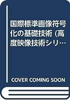 国際標準画像符号化の基礎技術 (高度映像技術シリーズ)