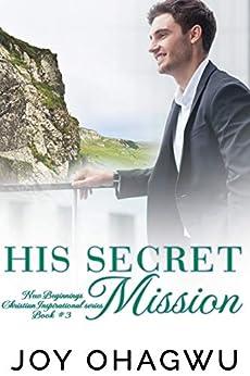 His Secret Mission - New Beginnings Christian Inspirational Series - Book 3 by [Ohagwu, Joy]