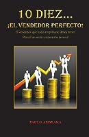 10 Diez. . .  ¡El vendedor perfecto!: El vendedor que todo empresario desea tener. Manual de ventas y superación personal