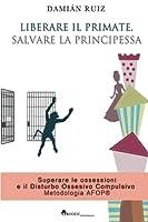 Liberare Il Primate, Salvare La Principessa: Superare Le Ossessioni E Il Disturbo Ossessivo Compulsivo. Metodologia Afop