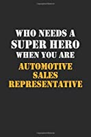 Who Needs  A Super Hero When You Are  Automotive Sales Representative: Career Notebook 6X9 120 pages Writing Journal