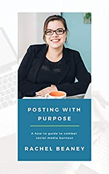 Posting with Purpose: A how-to guide to combat social media burnout by [Beaney, Rachel]