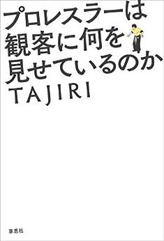 [TAJIRI]のプロレスラーは観客に何を見せているのか