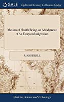 Maxims of Health Being, an Abridgment of an Essay on Indigestion: Containing Advice to Persons Afflicted with Indigestion, Nervous, Bilious, & Gouty Disorders Head Ach, Female Complaints, Worms, the Third Ed