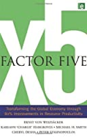 Factor Five: Transforming the Global Economy through 80% Improvements in Resource Productivity by Ernst Ulrich von Weizsacker Charlie Hargroves Michael H. Smith Cheryl Desha Peter Stasinopoulos(2009-12-04)