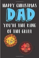Happy Christmas Dad, You're The King of The Grill: From Kids Children Son Daugher - BBQ Lion Notebook - Heartfelt Journal Blank Book for Him - Anniversary Birthday Valentine's Friendship Occasions Greeting (Unique Alternative to a Greeting Card Exchange )
