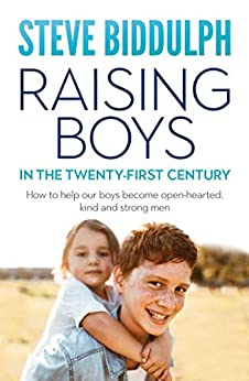 Raising Boys in the 21st Century: How to help our boys become open-hearted, kind and strong men by [Biddulph, Steve]