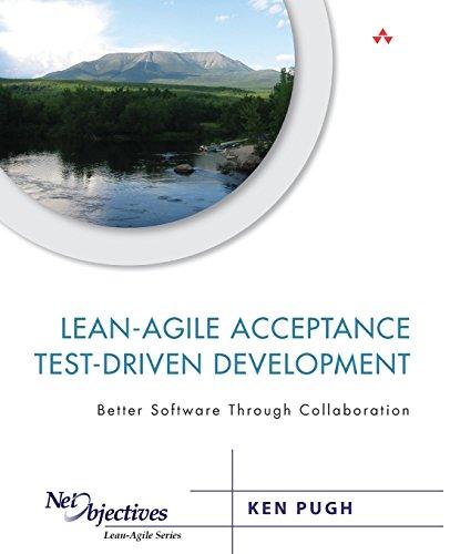 Download Lean-Agile Acceptance Test-Driven Development: Better Software Through Collaboration (Net Objectives Lean-Agile Series) 0321714083