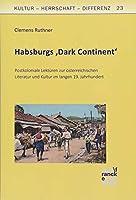 Habsburgs 'Dark Continent': Postkoloniale Lektueren zur oesterreichischen Literatur und Kultur im langen 19. Jahrhundert