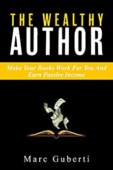 The Wealthy Author: Make Your Books Work For You And Earn Passive Income (Grow Your Influence Series Book 3) by [Guberti, Marc]