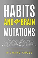 Habits and brain mutations: neuroscience reveals how your brain creates the image of yourself and how breaking bad patterns to can achieve better performance and highly effective results