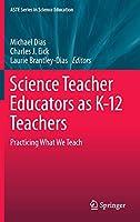 Science Teacher Educators as K-12 Teachers: Practicing what we teach (ASTE Series in Science Education)