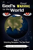 God's Final Warning To The World: Book 1 Unlocking Deception:The Real Devil (Unlocking Deception the Real Devil)