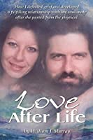 Love After Life: How I defeated grief and developed a fulfilling relationship with my soul-mate after she passed from the physical.