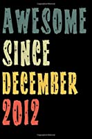 Awesome Since December 2012: Perfect Notebook for Home or School, Writing Poetry, use as a Diary, Gratitude Writing, Travel Journal or Dream Journal. Birthday Gift