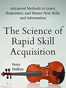 The Science of Rapid Skill Acquisition: Advanced Methods to Learn, Remember, and Master New Skills and Information [Second Edition] by [Hollins, Peter]
