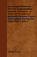 Jean-Jaques Rousseau and the Cosmopolitan Spirit in Literature - A Study of the Literary Relations Between France and England During the Eighteenth Century