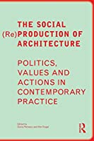 The Social (Re)Production of Architecture: Politics, Values and Actions in Contemporary Practice