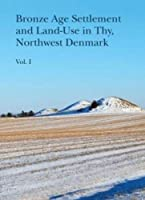 Bronze Age Settlement and Land-Use in Thy, Northwest Denmark (Jutland Archaeological Society Publications)