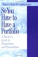 So You Have to Have a Portfolio: A Teacher's Guide to Preparation and Presentation