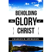 Charles H. Spurgeon: Beholding the Glory of Christ (Illustrated) (C. H. Spurgeon Books Book 1)