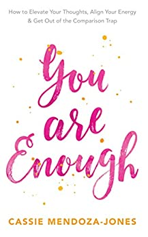 You Are Enough: How To Elevate Your Thoughts, Align Your Energy & Get Out of the Comparison Trap by [Mendoza-Jones, Cassie]