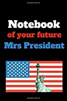 Notebook of your future Mrs President: Notebook glossy, 120 pages, dotted, 6 x 9 inches, useful as a Diary, Travel diary, Nutrition diary, Budget book, Planner, Sportsplanner, Journal, Homework book, Writing book, Drawing book, Songbook, Poetry book