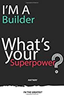 I'm a Builder What's Your Superpower ? Unique customized Gift for Builder profession - Journal with beautiful colors, 120 Page, Thoughtful Cool Present for Builder ( Builder notebook): Thank You Gift for Builder