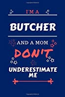 I'm A Butcher And A Mom Don't Underestimate Me: Perfect Gag Gift For A Butcher Who Happens To Be A Mom And NOT To Be Underestimated!   Blank Lined Notebook Journal   100 Pages 6 x 9 Format   Office   Work   Job   Humour and Banter   Birthday  Hen     Anni