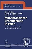 Mittelstaendische Unternehmen in Polen: Ihre Entwicklung und ihr Einfluss auf den Transformationsprozess (Beitraege zur Mittelstandsforschung)