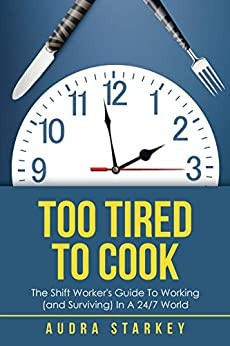 Too Tired to Cook: The Shift Worker's Guide to Working (And Surviving) in a 24/7 World by [Starkey, Audra]