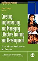 Creating, Implementing, and Managing Effective Training and Development: State-of-the-Art Lessons for Practice (J-B SIOP Professional Practice Series)