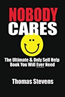 Nobody Cares: The Ultimate & Only Self Help Book You Will Ever Need