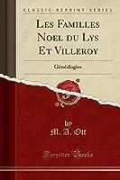 Les Familles Noel Du Lys Et Villeroy: Généalogies (Classic Reprint)