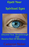 OPEN YOUR SPIRITUAL EYES: Discover Your Breakthrough & Receive Rain Of Blessings From Heaven (Faith Building Book Series)