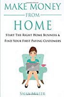 Make Money From Home: Start The Right Home Business  & Find Your First Paying Customers