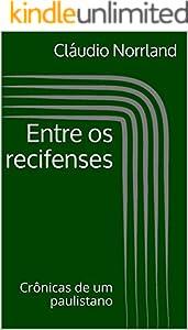 Entre os recifenses: Crônicas de um paulistano (Portuguese Edition)