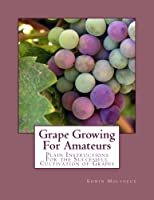 Grape Growing for Amateurs: Plain Instructions for the Successful Cultivation of Grapes