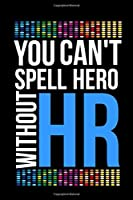 You Can't Spell Hero Without HR: 120 pages Office Lined Blank Notebook Journal: Great Gift Idea For HR Boss, Coworker, Manager or Employee