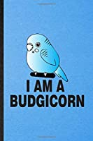 I Am a Budgicorn: Lined Notebook For Budgie Parakeet Owner Vet. Funny Ruled Journal For Exotic Animal Lover. Unique Student Teacher Blank Composition/ Planner Great For Home School Office Writing