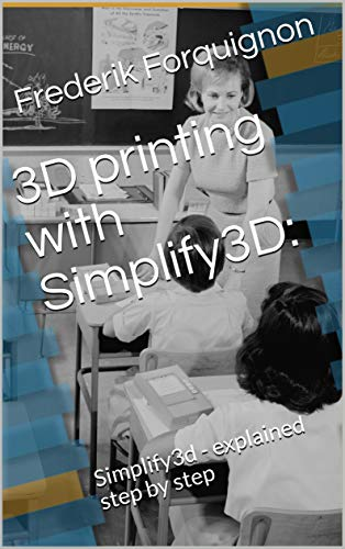 3D printing with Simplify3D:: Simplify3d - explained step by step (English Edition)